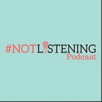 The #NOTlistening Podcast