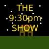 9:30pm Show