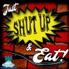 Just SHUT UP & Eat!