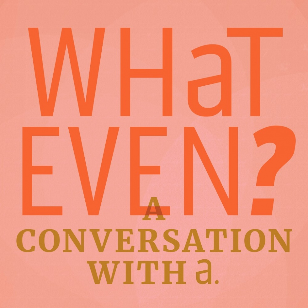 What Even? A Conversation with A - immagine di copertina