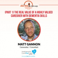 7/8/17: Matt Gannon   (Part 1) The Real Value of a Highly Valued Caregiver with Dementia Skills   Aging in Portland