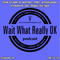 How to talk to women, men, employees, investors, etc. Basic biz tips.