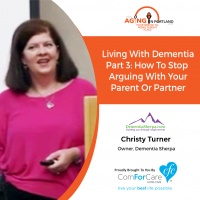 12/12/17: Christy Turner from Dementia Sherpa | Living W/ Dementia Part 3: How To Stop Arguing with Your Parent or Partner