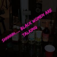Shhhhh.... Black Women Are Talking