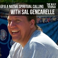 Ep.6 The Way Within - A Calling to Find Native Tradition with Sal Gencarelle