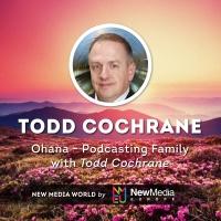 Todd Cochrane: Ohana - Podcasting Family
