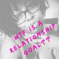 WTF Is A Relationship Goal??????