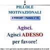 #Pillola Motivazionale n°2 - AGISCI. Agisci adesso per favore!