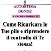 Autostima Donne - puntata 11 - come Ricaricare le pile e Riprendere il Controllo di se Stessi!